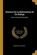 Histoire de la Réformation Et Du Refuge: Dans Le Pays de Neuchatel