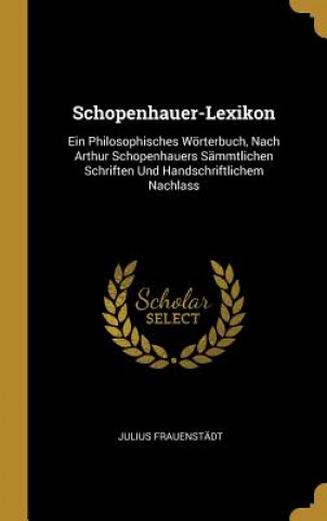 Schopenhauer-Lexikon: Ein Philosophisches Wörterbuch, Nach Arthur Schopenhauers Sämmtlichen Schriften Und Handschriftlichem Nachlass