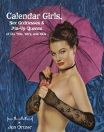 Calendar Girls, Sex Goddesses and Pin-Up Queens of the '40s, '50s and '60s