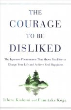 Courage to Be Disliked: The Japanese Phenomenon That Shows You How to Change Your Life and Achieve Real Happiness