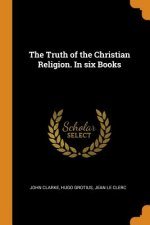 Truth of the Christian Religion. in Six Books