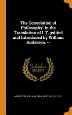 Consolation of Philosophy. in the Translation of I. T.;edited and Introduced by William Anderson. --