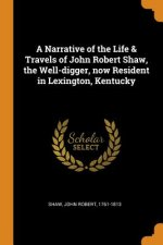 Narrative of the Life & Travels of John Robert Shaw, the Well-Digger, Now Resident in Lexington, Kentucky