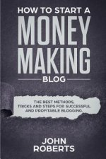 How to Start a Money Making Blog: The Best Methods, Tricks and Steps for Successful and Profitable Blogging
