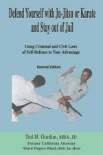 Defend Yourself with Ju-Jitsu or Karate and Stay Out of Jail: Using Criminal and Civil Laws of Self Defense to Your Advantage