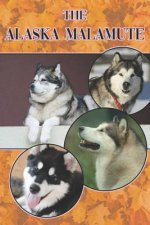 The Alaska Malamute: A Complete and Comprehensive Beginners Guide To: Buying, Owning, Health, Grooming, Training, Obedience, Understanding