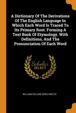 Dictionary of the Derivations of the English Language in Which Each Word Is Traced to Its Primary Root. Forming a Text Book of Etymology. with Definit