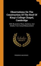 Observations on the Construction of the Roof of King's College Chapel, Cambridge