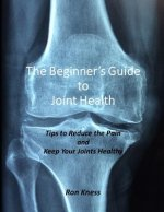 The Beginner's Guide to Joint Health: Tips to Reduce the Pain and Keep Your Joints Healthy
