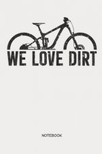 We Love Dirt Notebook: MTB Mountain Bike Notebook Mountain Bike Gift for cyclists, kids, men and women who love cycling, mountain biking and