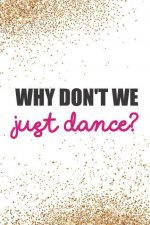 Why Don't We Just Dance?: Blank Lined Notebook Journal Diary Composition Notepad 120 Pages 6x9 Paperback ( Ballet Gift ) Gold Glitter
