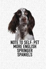 Note to Self: Pet More English Springer Spaniels: A 6x9 Inch Matte Softcover Diary Notebook with 120 Blank Lined Pages and an Animal Loving Pet Dog Ow