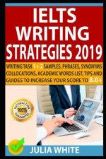 Ielts Writing Strategies 2019: Writing Task 1 + 2 Samples, Phrases, Synonyms, Collocations, Academic Words List, Tips and Guides to Increase Your Sco