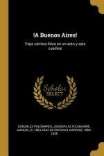 !A Buenos Aires!: Viaje cómico-lírico en un acto y seis cuadros