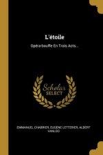 L'Étoile: Opéra-Bouffe En Trois Acts...