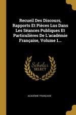 Recueil Des Discours, Rapports Et Pi?ces Lus Dans Les Séances Publiques Et Particuli?res de l'Académie Française, Volume 1...