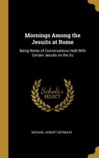 Mornings Among the Jesuits at Rome: Being Notes of Conversations Held with Certain Jesuits on the Su