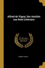 Alfred de Vigny; Ses Amitiés Son Role Littéraire
