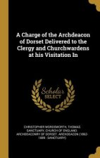 A Charge of the Archdeacon of Dorset Delivered to the Clergy and Churchwardens at His Visitation in