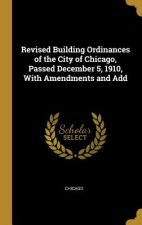 Revised Building Ordinances of the City of Chicago, Passed December 5, 1910, with Amendments and Add
