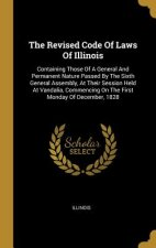 The Revised Code of Laws of Illinois: Containing Those of a General and Permanent Nature Passed by the Sixth General Assembly, at Their Session Held a