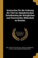 Instruction für die Ordnung der Titel im Alphabetischen Zettelkatalog der Königlichen und Universitäts-Bibliothek zu Breslau.