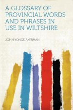 A Glossary of Provincial Words and Phrases in Use in Wiltshire