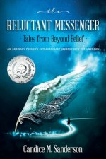 The Reluctant Messenger-Tales from Beyond Belief: An ordinary person's extraordinary journey into the unknown