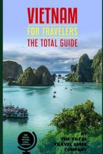 VIETNAM FOR TRAVELERS. The total guide: The comprehensive traveling guide for all your traveling needs. By THE TOTAL TRAVEL GUIDE COMPANY