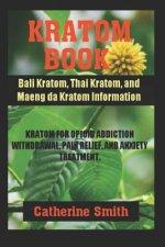 Kratom Book: Bali Kratom, Thai Kratom, and Maeng da Kratom Information; Kratom for Opioid Addiction Withdrawal and Pain Relief and