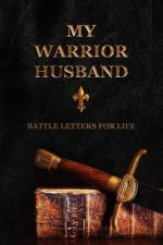 My Warrior Husband: Battle Letters For Life