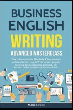 Business English Writing: Advanced Masterclass- How to Communicate Effectively & Communicate with Confidence: How to Write Emails, Business Lett