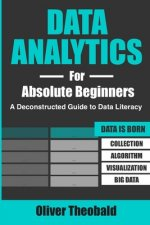 Data Analytics for Absolute Beginners: A Deconstructed Guide to Data Literacy: (Introduction to Data, Data Visualization, Business Intelligence & Mach