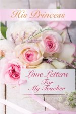His Princess Love Letters: Love Letters For My Teacher