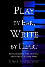 Play by Ear, Write by Heart: Playing the Piano and Composing Music without Reading Notes
