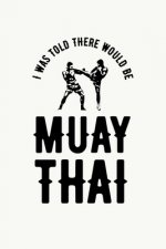 I was Told There Would Be Muay Thai: Muay Thai Kickboxing and Martial Arts Fighting Workout Log