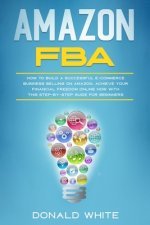 Amazon Fba: How to Build a Successful E-Commerce Business Selling on Amazon. Achieve Your Financial Freedom Online Now with This S