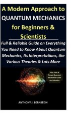 A Modern Approach to Quantum Mechanics for Beginners & Scientists: Full & Reliable Guide on Everything You Need to Know About Quantum Mechanics, Its I