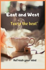 East and West Tea is the best Refresh your mind: Tea Time Inspirational Quote Notebooks Tea Lover Gift Wonderful Gift Gift for every one who loves tea
