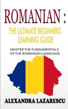Romanian: The Ultimate Beginners Learning Guide: Master The Fundamentals Of The Romanian Language (Learn Romanian, Romanian Lang