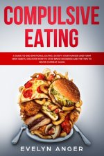 Compulsive Eating: A guide to end emotional eating, satisfy your hunger and form new habits. Discover how to stop binge disorder and the