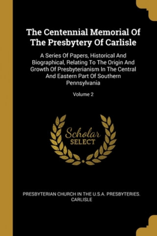 The Centennial Memorial Of The Presbytery Of Carlisle: A Series Of Papers, Historical And Biographical, Relating To The Origin And Growth Of Presbyter