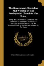 The Government, Discipline And Worship Of The Presbyterian Church In The U.s.a.: Being The Administrative Standards, Viz.: The Form Of Government, The