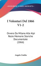 I Volontari Del 1866 V1-2: Ovvero Da Milano Alle Alpi Rezie Memorie Storiche Documentate (1866)