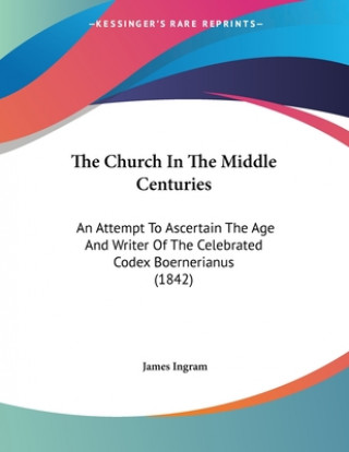 The Church In The Middle Centuries: An Attempt To Ascertain The Age And Writer Of The Celebrated Codex Boernerianus (1842)