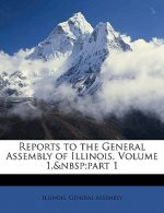 Reports to the General Assembly of Illinois, Volume 1, Part 1