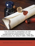 The Historical Memorial of the Centennial Anniversary of the Presbytery of Huntingdon: Held in Huntingdon, Pa., April 9, 1895: 1795-1895