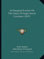 An Inaugural Lecture on the Utility of Anglo-Saxon Literaturan Inaugural Lecture on the Utility of Anglo-Saxon Literature (1807) E (1807)
