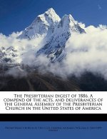 The Presbyterian Digest of 1886. a Compend of the Acts, and Deliverances of the General Assembly of the Presbyterian Church in the United States of Am