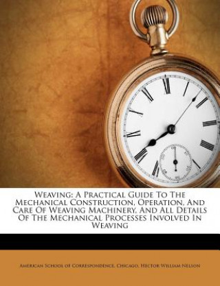 Weaving: A Practical Guide to the Mechanical Construction, Operation, and Care of Weaving Machinery, and All Details of the Mec